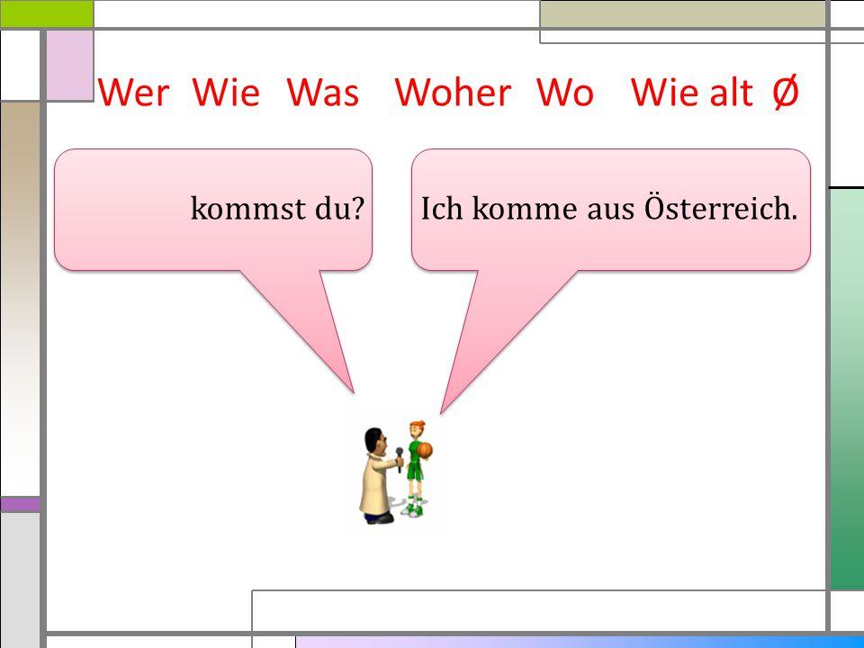Wer Wie Was Woher Wo Wie alt Ø kommst du Ich komme aus Österreich.