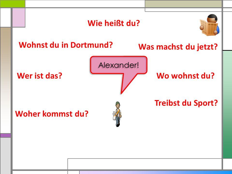 Wie heißt du Wohnst du in Dortmund Was machst du jetzt Wer ist das