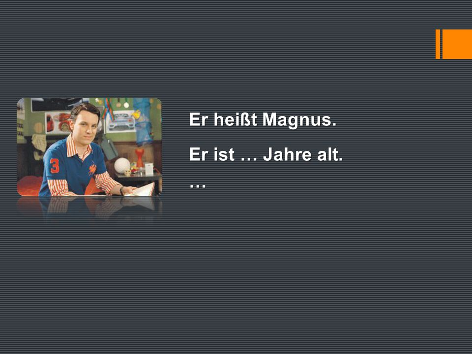 Er heißt Magnus. Er ist … Jahre alt. …