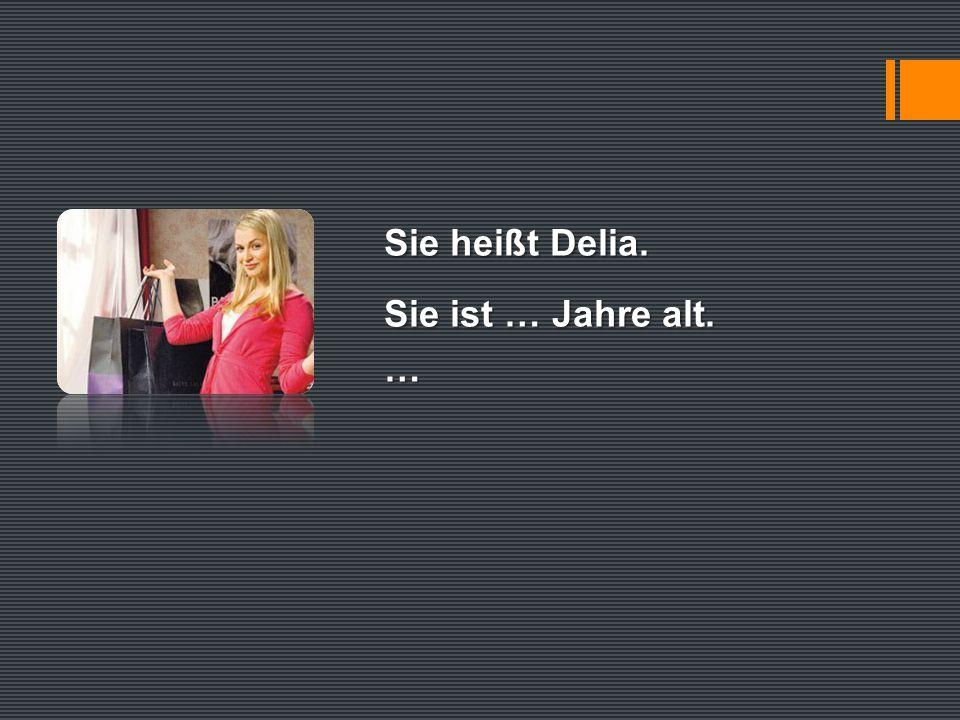 Sie heißt Delia. Sie ist … Jahre alt. …