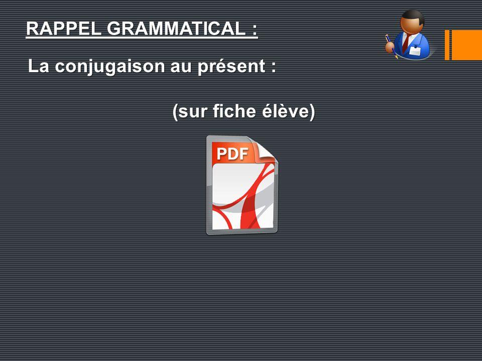 RAPPEL GRAMMATICAL : La conjugaison au présent : (sur fiche élève)