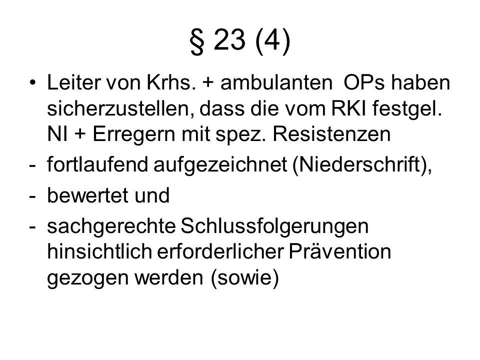 § 23 (4) Leiter von Krhs. + ambulanten OPs haben sicherzustellen, dass die vom RKI festgel. NI + Erregern mit spez. Resistenzen.