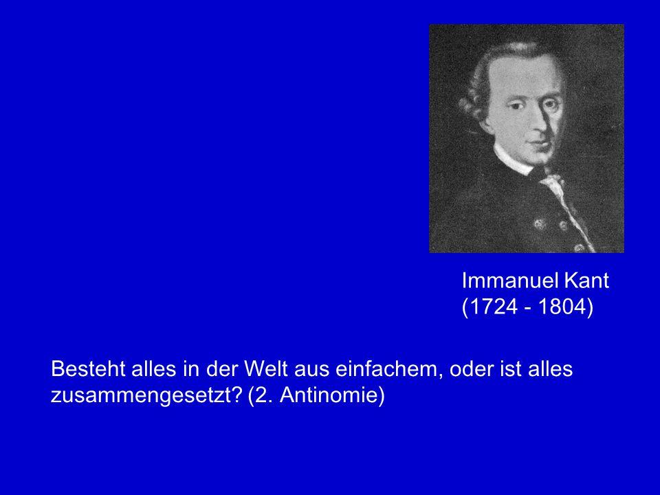 Immanuel Kant (1724 - 1804) Besteht alles in der Welt aus einfachem, oder ist alles zusammengesetzt.