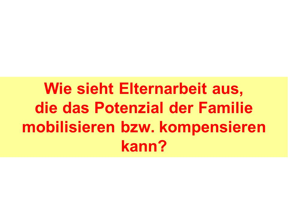 Wie sieht Elternarbeit aus, die das Potenzial der Familie mobilisieren bzw. kompensieren kann