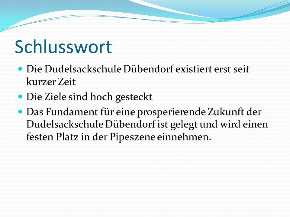 Schlusswort Die Dudelsackschule Dübendorf existiert erst seit kurzer Zeit. Die Ziele sind hoch gesteckt.