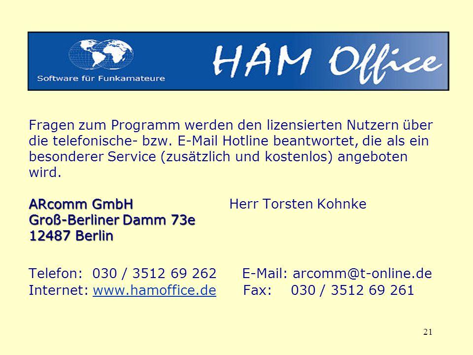 Fragen zum Programm werden den lizensierten Nutzern über die telefonische- bzw. E-Mail Hotline beantwortet, die als ein besonderer Service (zusätzlich und kostenlos) angeboten wird. ARcomm GmbH Herr Torsten Kohnke Groß-Berliner Damm 73e 12487 Berlin
