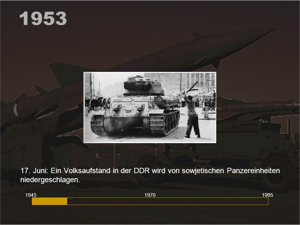 1953 17. Juni: Ein Volksaufstand in der DDR wird von sowjetischen Panzereinheiten niedergeschlagen.