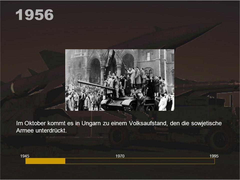 1956 Im Oktober kommt es in Ungarn zu einem Volksaufstand, den die sowjetische Armee unterdrückt. 1945.