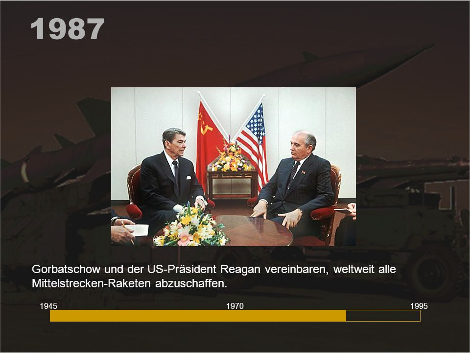 1987 Gorbatschow und der US-Präsident Reagan vereinbaren, weltweit alle Mittelstrecken-Raketen abzuschaffen.