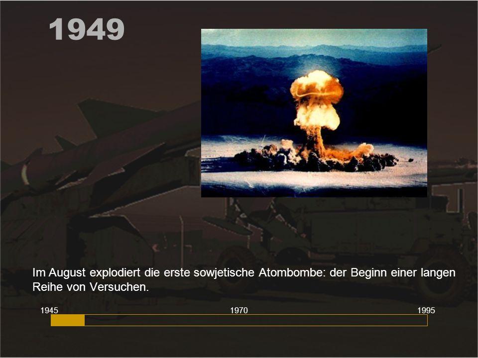 1949 Im August explodiert die erste sowjetische Atombombe: der Beginn einer langen Reihe von Versuchen.