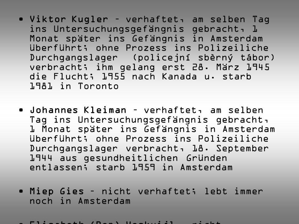 Viktor Kugler – verhaftet, am selben Tag ins Untersuchungsgefängnis gebracht, 1 Monat später ins Gefängnis in Amsterdam überführt; ohne Prozess ins Polizeiliche Durchgangslager (policejní sbèrný tábor) verbracht; ihm gelang erst 28. März 1945 die Flucht; 1955 nach Kanada u. starb 1981 in Toronto