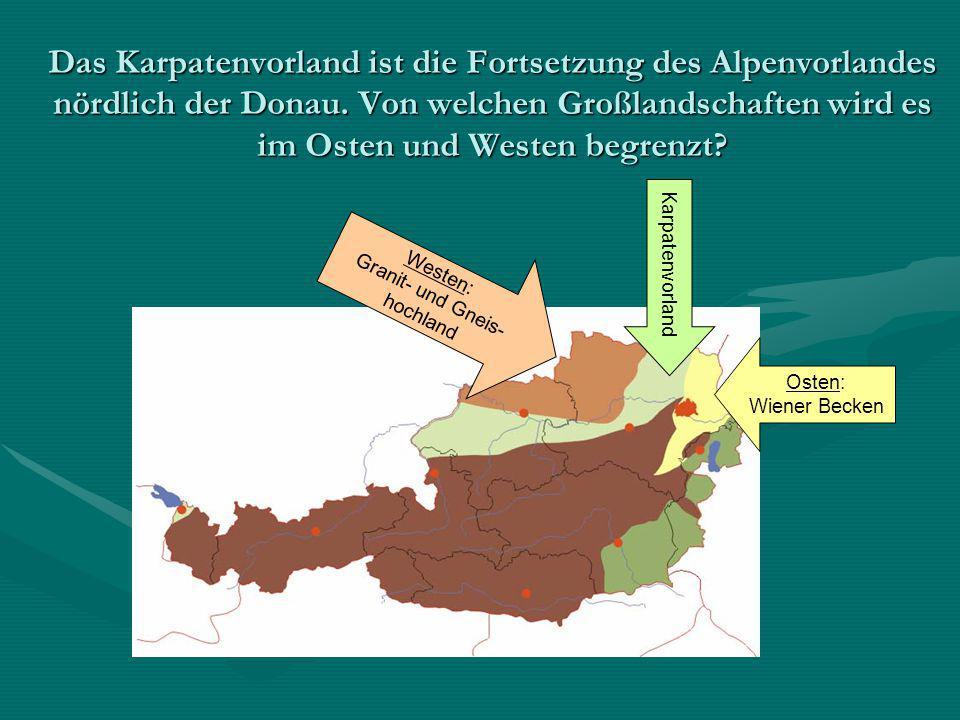 Das Karpatenvorland ist die Fortsetzung des Alpenvorlandes nördlich der Donau. Von welchen Großlandschaften wird es im Osten und Westen begrenzt