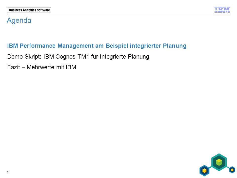 Agenda IBM Performance Management am Beispiel integrierter Planung Demo-Skript: IBM Cognos TM1 für Integrierte Planung Fazit – Mehrwerte mit IBM