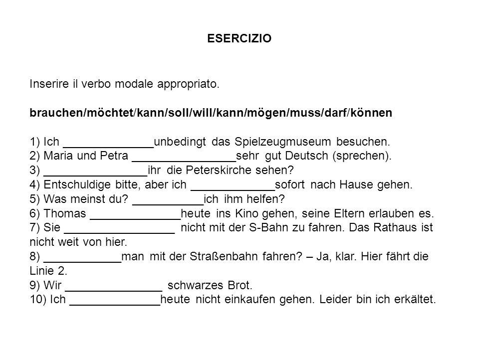 ESERCIZIO Inserire il verbo modale appropriato. brauchen/möchtet/kann/soll/will/kann/mögen/muss/darf/können.