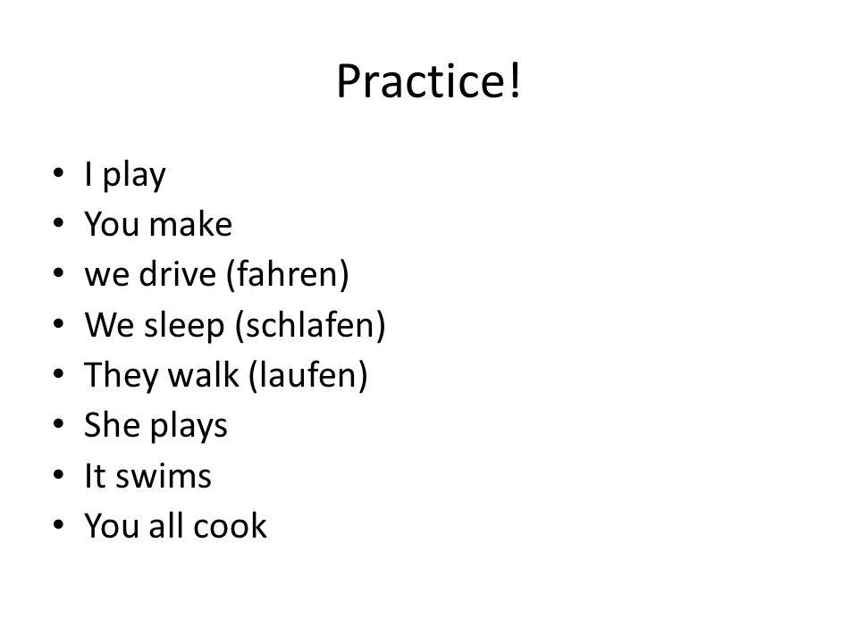 Practice! I play You make we drive (fahren) We sleep (schlafen)