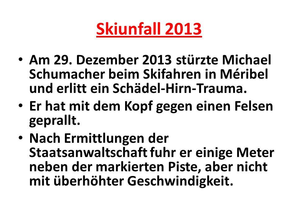 Skiunfall 2013 Am 29. Dezember 2013 stürzte Michael Schumacher beim Skifahren in Méribel und erlitt ein Schädel-Hirn-Trauma.