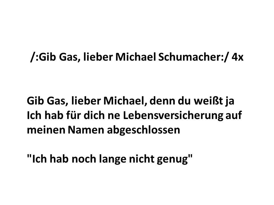 /:Gib Gas, lieber Michael Schumacher:/ 4x Gib Gas, lieber Michael, denn du weißt ja Ich hab für dich ne Lebensversicherung auf meinen Namen abgeschlossen Ich hab noch lange nicht genug