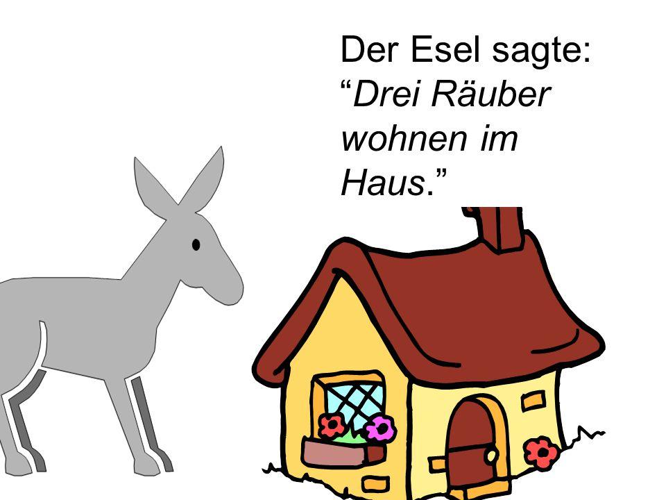 Der Esel sagte: Drei Räuber wohnen im Haus.