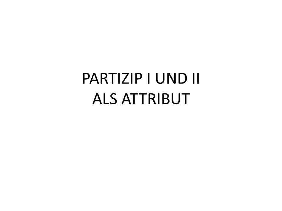PARTIZIP I UND II ALS ATTRIBUT