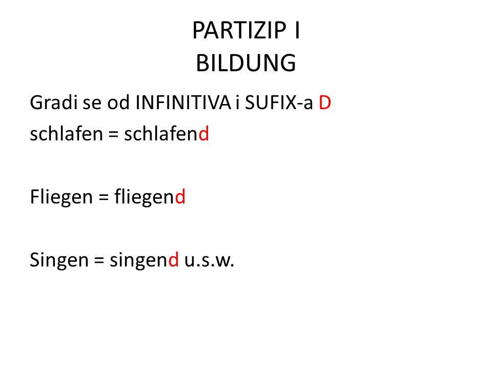PARTIZIP I BILDUNG Gradi se od INFINITIVA i SUFIX-a D schlafen = schlafend Fliegen = fliegend Singen = singend u.s.w.