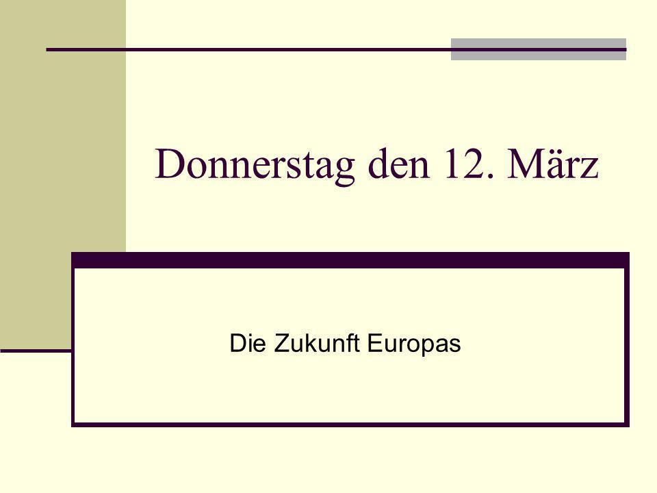 Donnerstag den 12. März Die Zukunft Europas