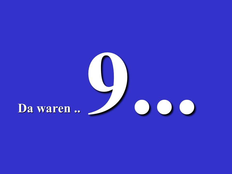 9... Da waren .. 3