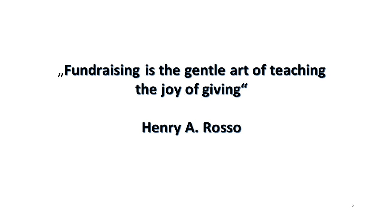 """Fundraising is the gentle art of teaching the joy of giving"