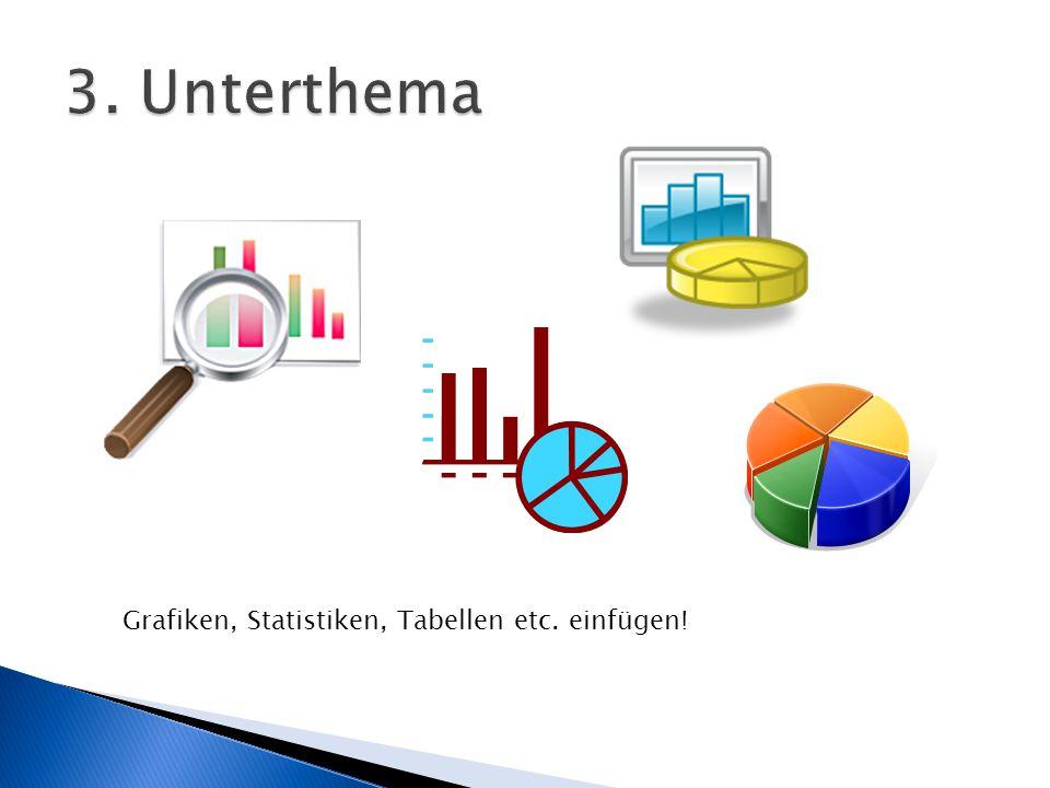 3. Unterthema Grafiken, Statistiken, Tabellen etc. einfügen!