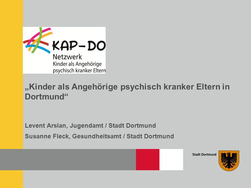 """""""Kinder als Angehörige psychisch kranker Eltern in Dortmund Levent Arslan, Jugendamt / Stadt Dortmund Susanne Fleck, Gesundheitsamt / Stadt Dortmund"""