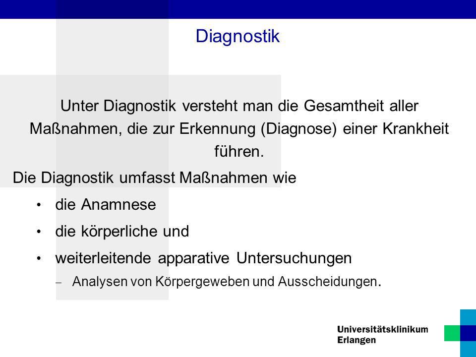 Diagnostik Unter Diagnostik versteht man die Gesamtheit aller Maßnahmen, die zur Erkennung (Diagnose) einer Krankheit führen.