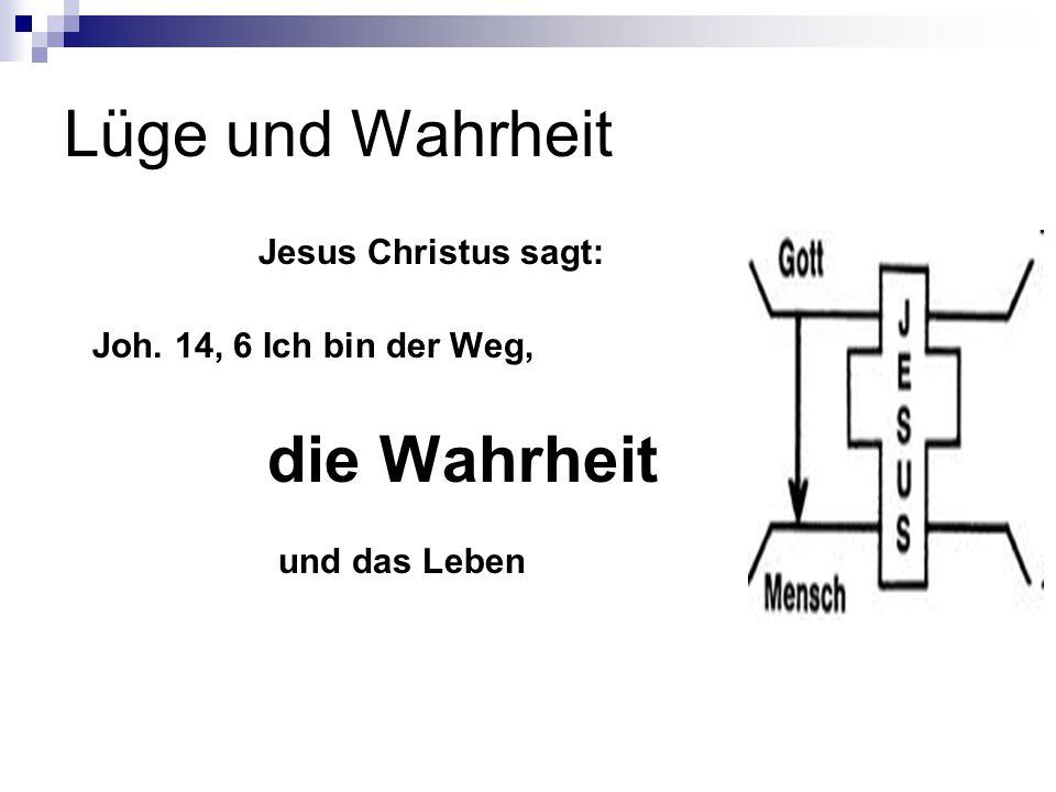 Lüge und Wahrheit Jesus Christus sagt: Joh. 14, 6 Ich bin der Weg,