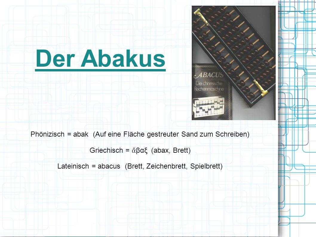 Der Abakus Phönizisch = abak (Auf eine Fläche gestreuter Sand zum Schreiben) Griechisch = ἄβαξ (abax, Brett)