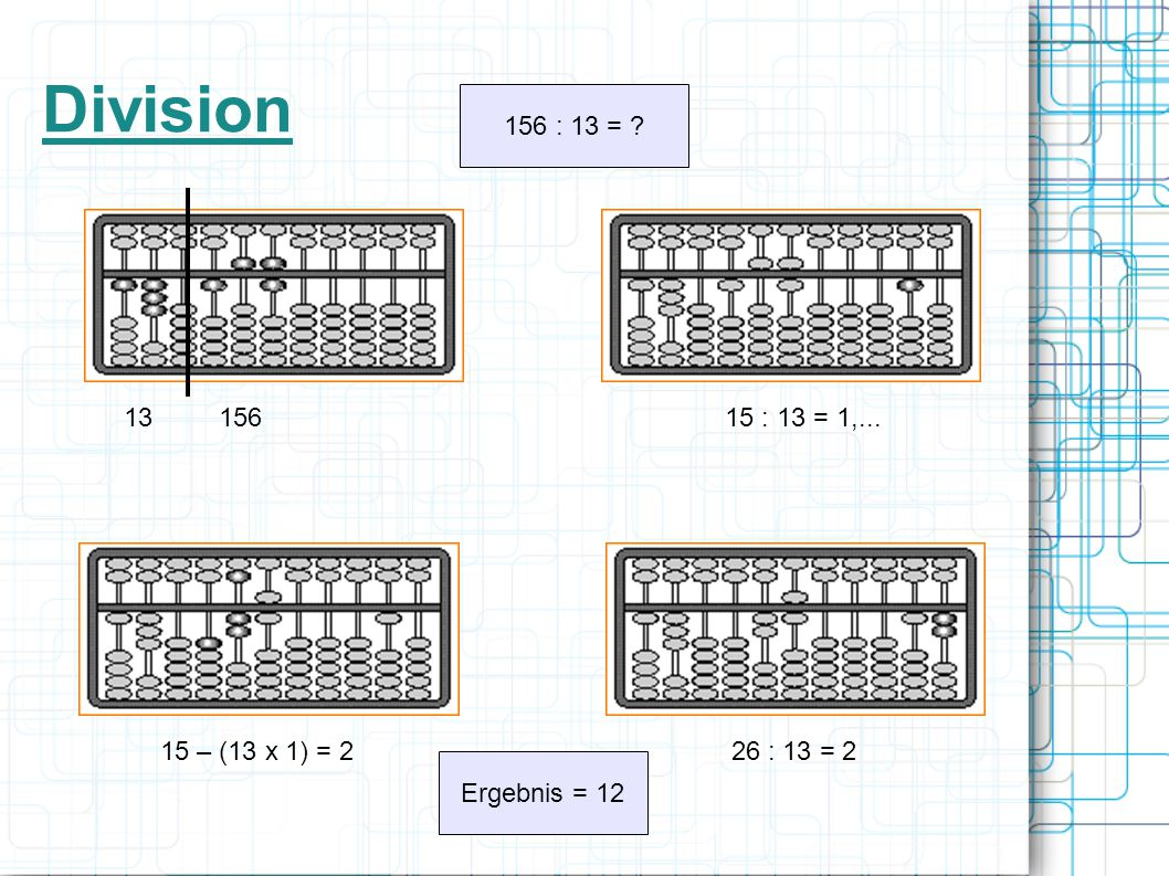Division 156 : 13 = 13 156 15 : 13 = 1,... 15 – (13 x 1) = 2 26 : 13 = 2 Ergebnis = 12 11