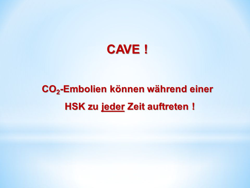 CO2-Embolien können während einer HSK zu jeder Zeit auftreten !