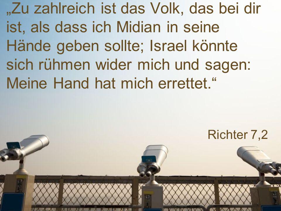 """""""Zu zahlreich ist das Volk, das bei dir ist, als dass ich Midian in seine Hände geben sollte; Israel könnte sich rühmen wider mich und sagen: Meine Hand hat mich errettet."""