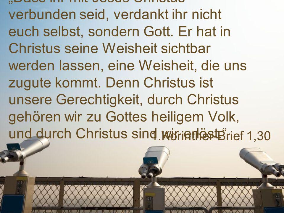 """""""Dass ihr mit Jesus Christus verbunden seid, verdankt ihr nicht euch selbst, sondern Gott. Er hat in Christus seine Weisheit sichtbar werden lassen, eine Weisheit, die uns zugute kommt. Denn Christus ist unsere Gerechtigkeit, durch Christus gehören wir zu Gottes heiligem Volk, und durch Christus sind wir erlöst."""