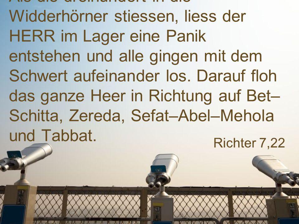 Als die dreihundert in die Widderhörner stiessen, liess der HERR im Lager eine Panik entstehen und alle gingen mit dem Schwert aufeinander los. Darauf floh das ganze Heer in Richtung auf Bet–Schitta, Zereda, Sefat–Abel–Mehola und Tabbat.