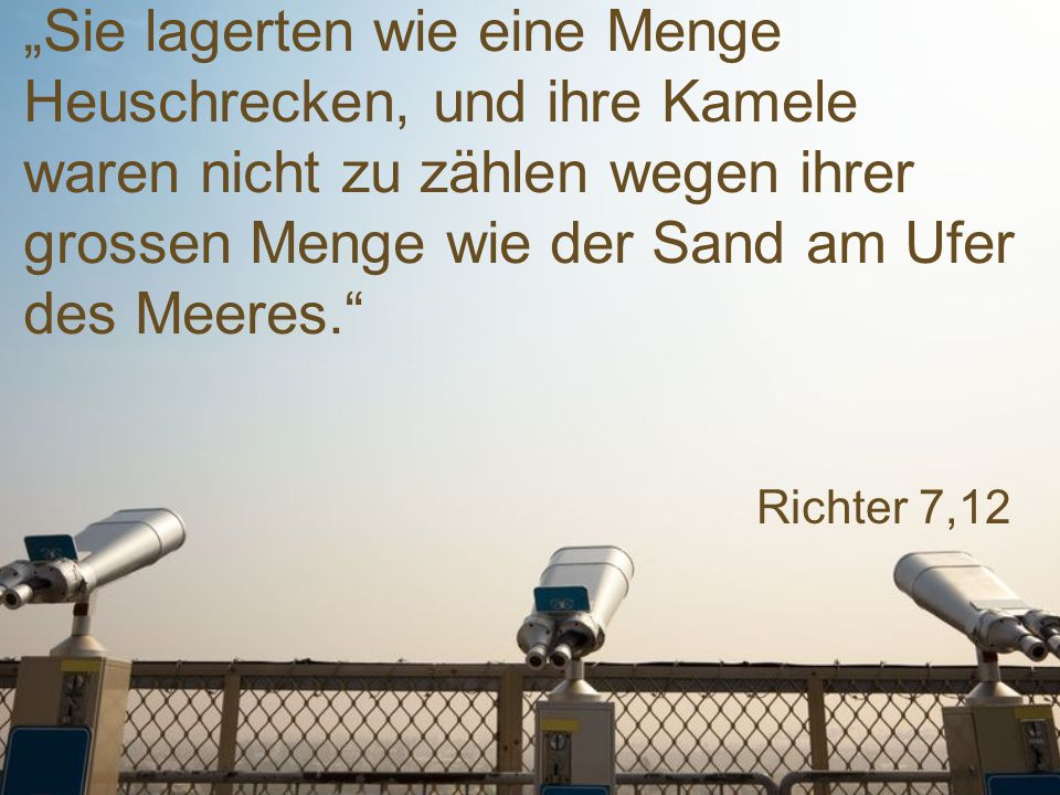 """""""Sie lagerten wie eine Menge Heuschrecken, und ihre Kamele waren nicht zu zählen wegen ihrer grossen Menge wie der Sand am Ufer des Meeres."""