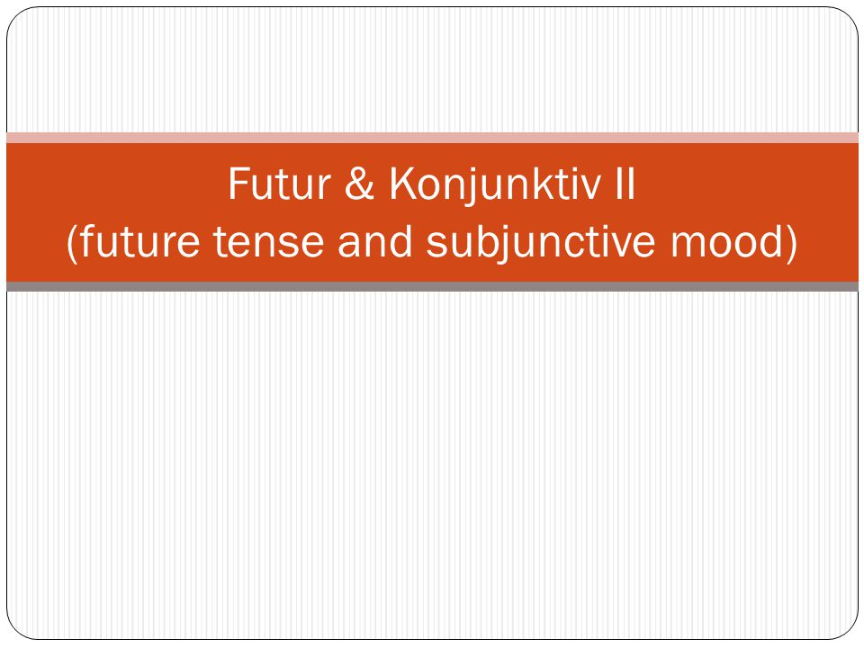 Futur & Konjunktiv II (future tense and subjunctive mood)