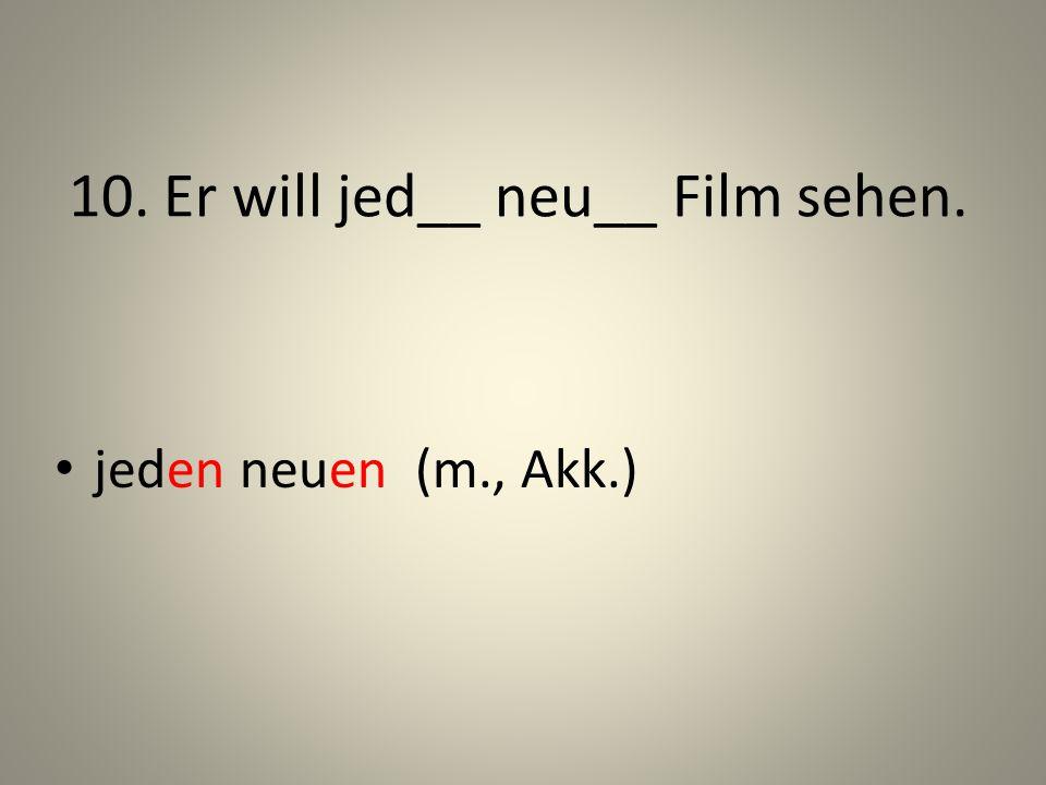 10. Er will jed__ neu__ Film sehen.