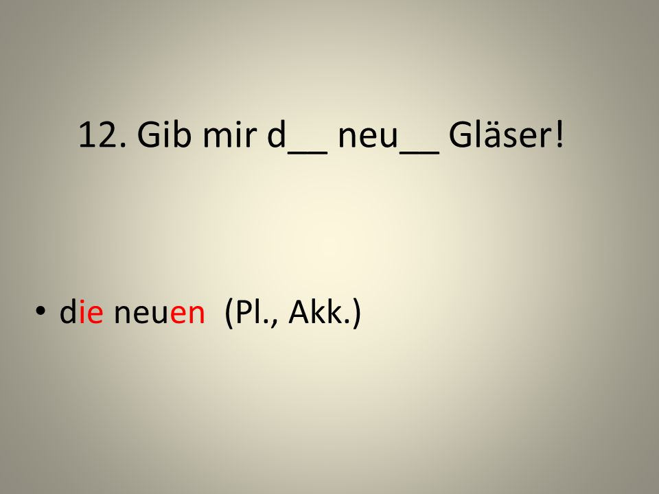 12. Gib mir d__ neu__ Gläser!