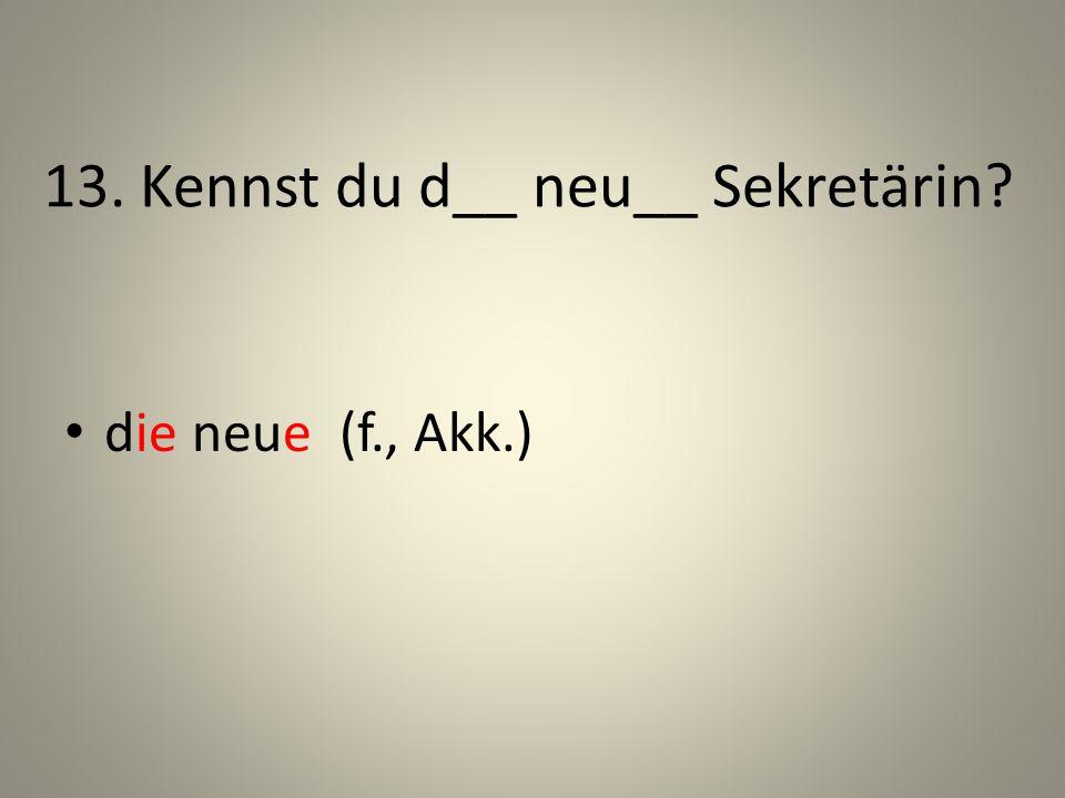 13. Kennst du d__ neu__ Sekretärin