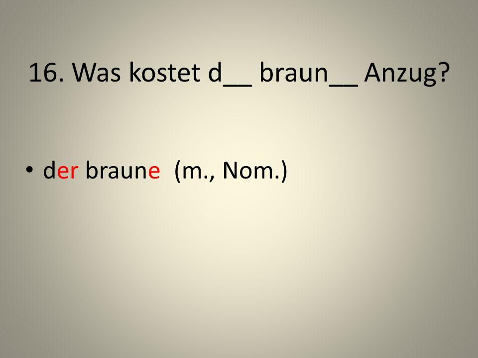 16. Was kostet d__ braun__ Anzug