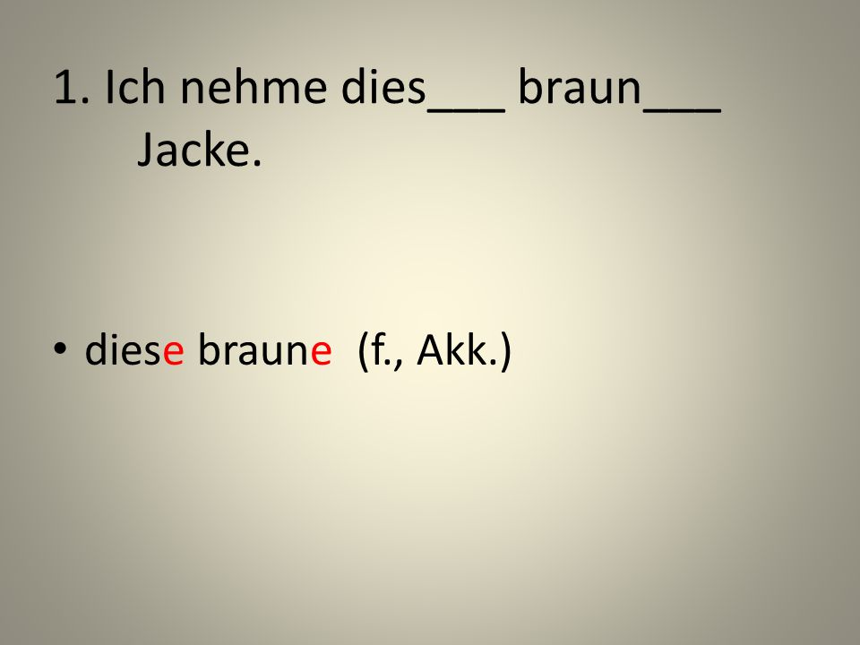 1. Ich nehme dies___ braun___ Jacke.