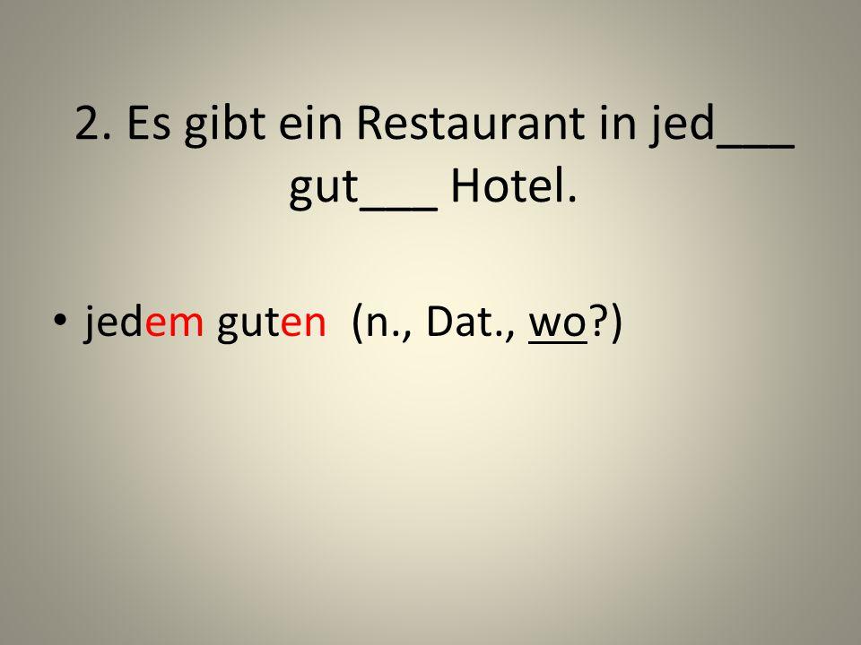 2. Es gibt ein Restaurant in jed___ gut___ Hotel.