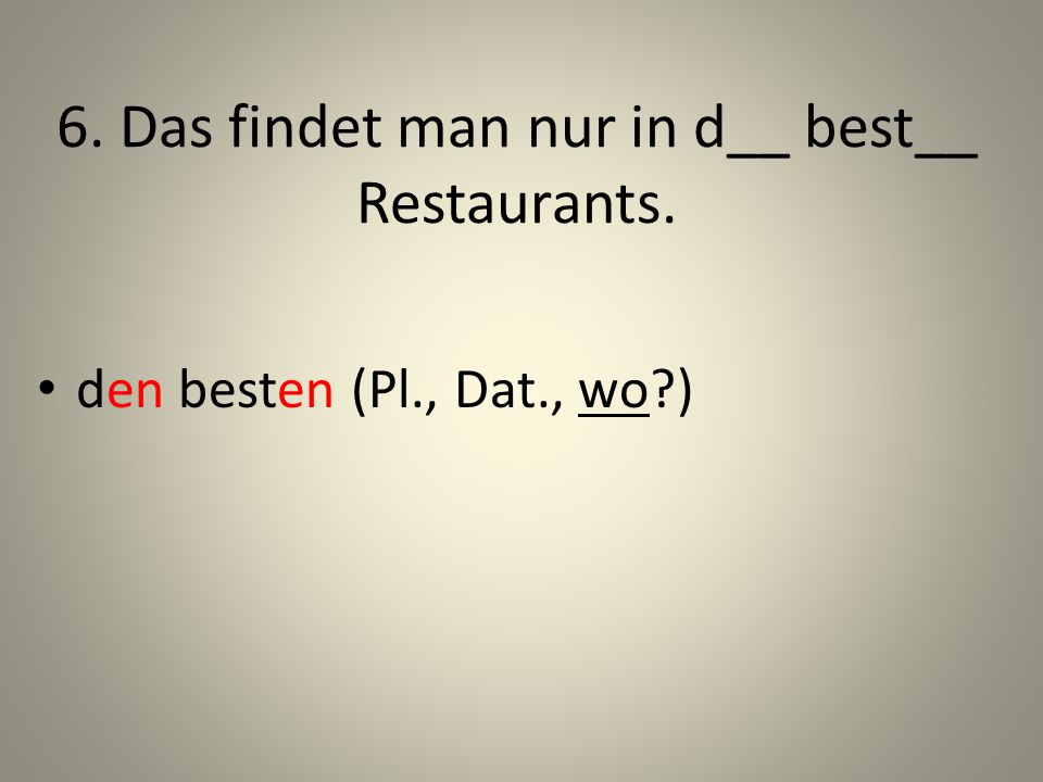 6. Das findet man nur in d__ best__ Restaurants.