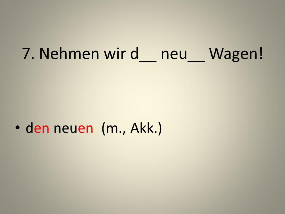 7. Nehmen wir d__ neu__ Wagen!