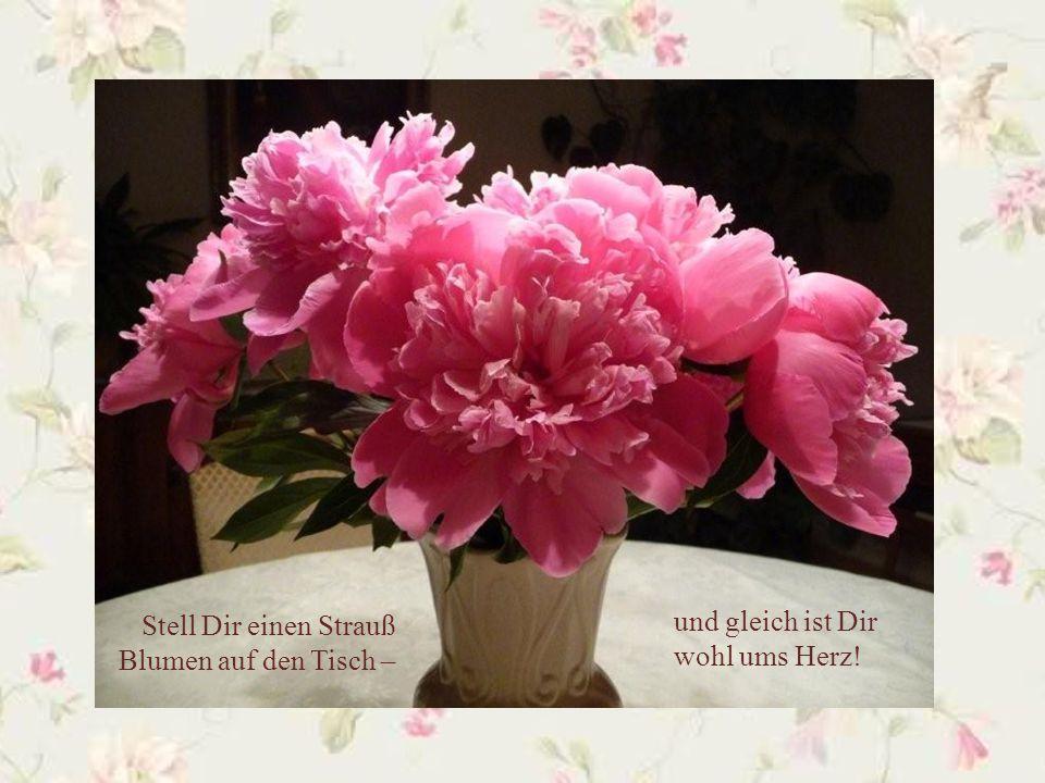 Stell Dir einen Strauß Blumen auf den Tisch –