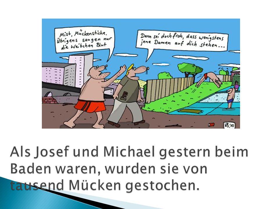 Als Josef und Michael gestern beim Baden waren, wurden sie von tausend Mücken gestochen.