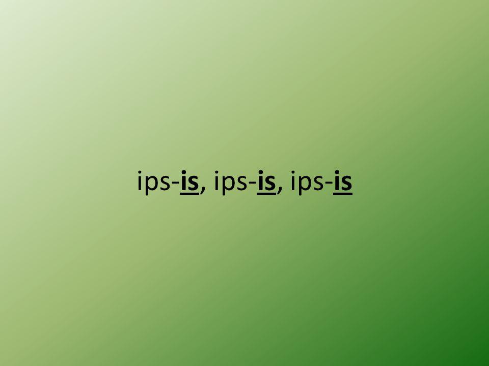 ips-is, ips-is, ips-is